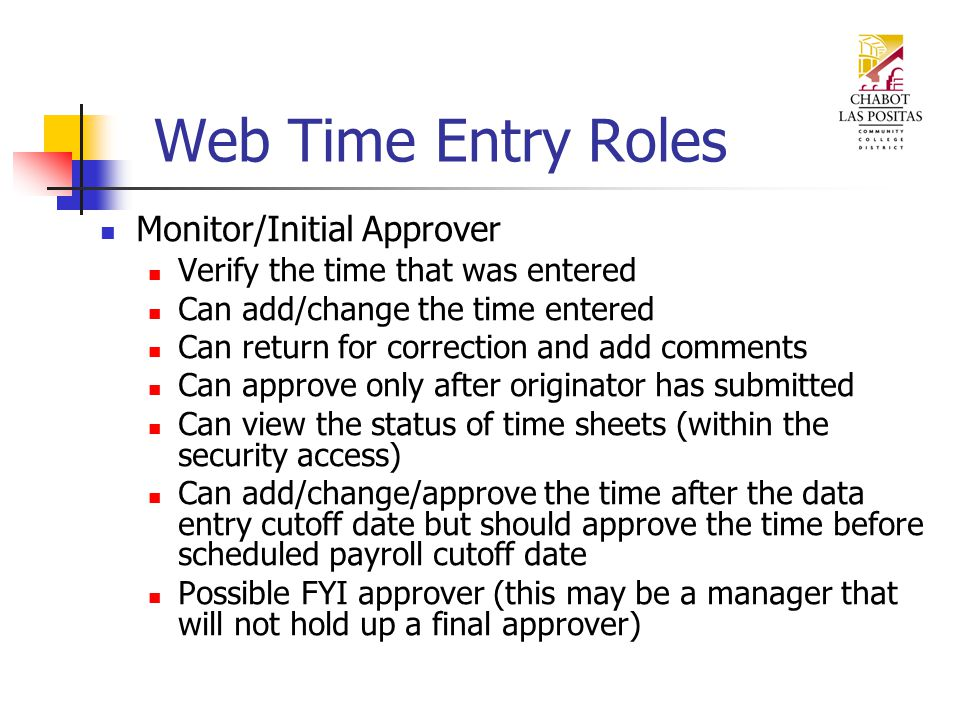 Monitor/Initial Approver Verify the time that was entered Can add/change the time entered Can return for correction and add comments Can approve only after originator has submitted Can view the status of time sheets (within the security access) Can add/change/approve the time after the data entry cutoff date but should approve the time before scheduled payroll cutoff date Possible FYI approver (this may be a manager that will not hold up a final approver)