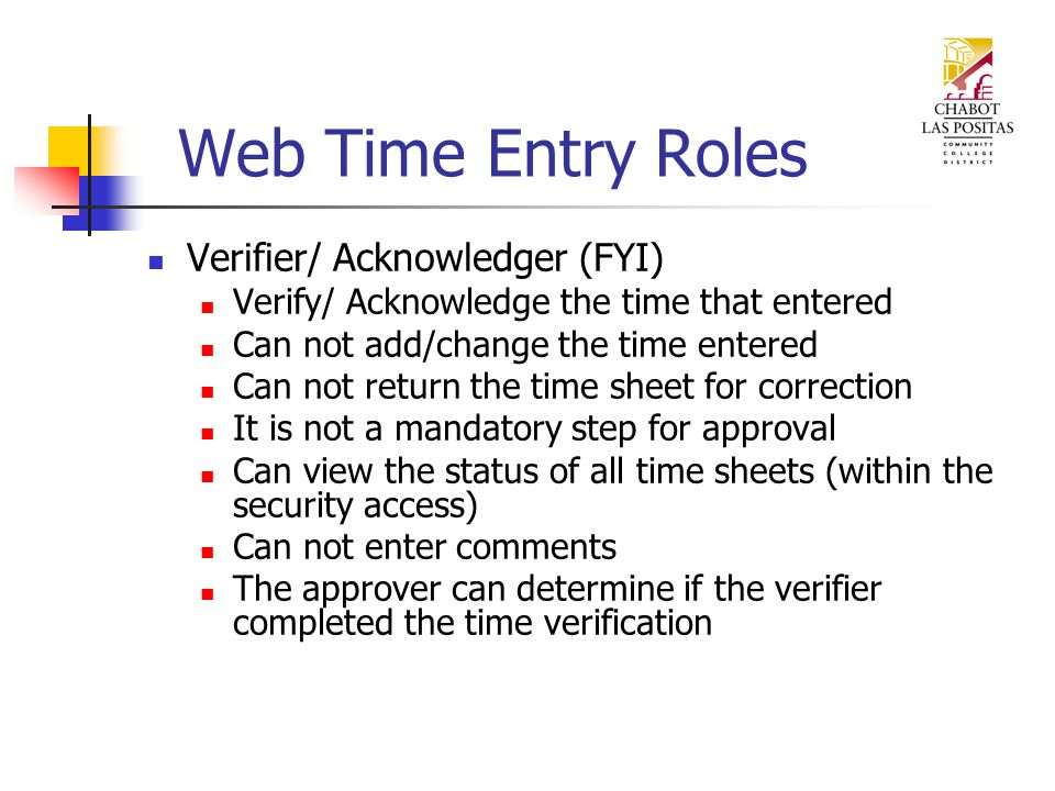 Web Time Entry Roles Verifier/ Acknowledger (FYI) Verify/ Acknowledge the time that entered Can not add/change the time entered Can not return the time sheet for correction It is not a mandatory step for approval Can view the status of all time sheets (within the security access) Can not enter comments The approver can determine if the verifier completed the time verification