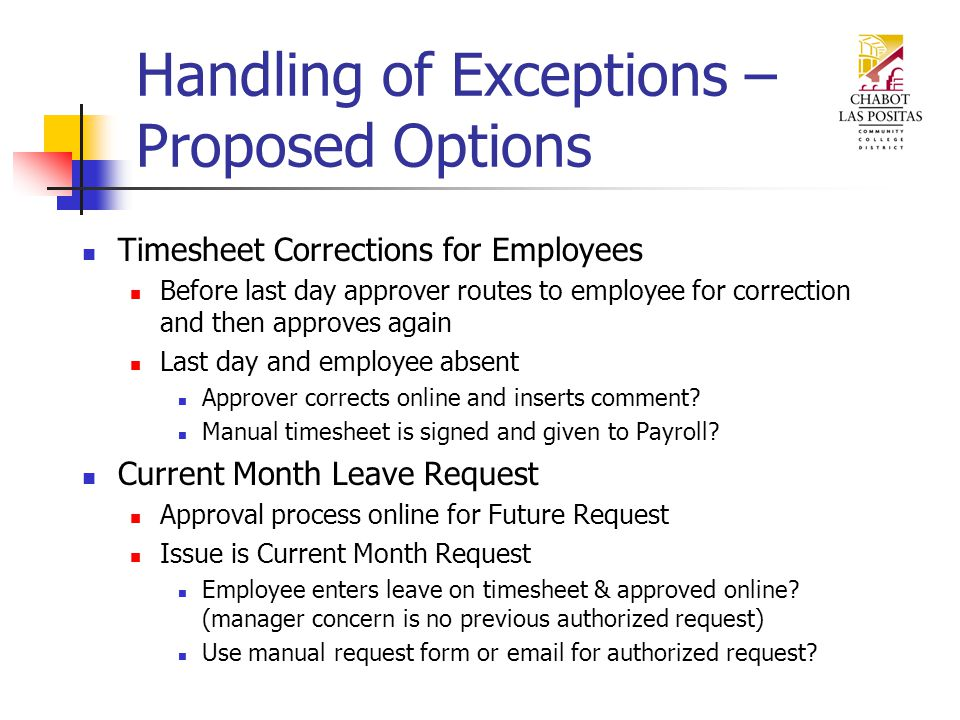 Handling of Exceptions – Proposed Options Timesheet Corrections for Employees Before last day approver routes to employee for correction and then approves again Last day and employee absent Approver corrects online and inserts comment.