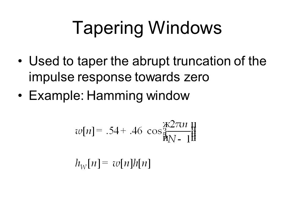 Tapering Windows Used to taper the abrupt truncation of the impulse response towards zero Example: Hamming window