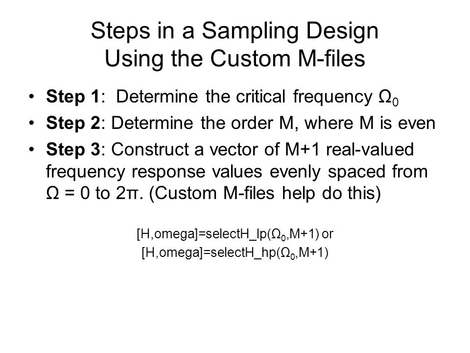 Steps in a Sampling Design Using the Custom M-files Step 1: Determine the critical frequency Ω 0 Step 2: Determine the order M, where M is even Step 3