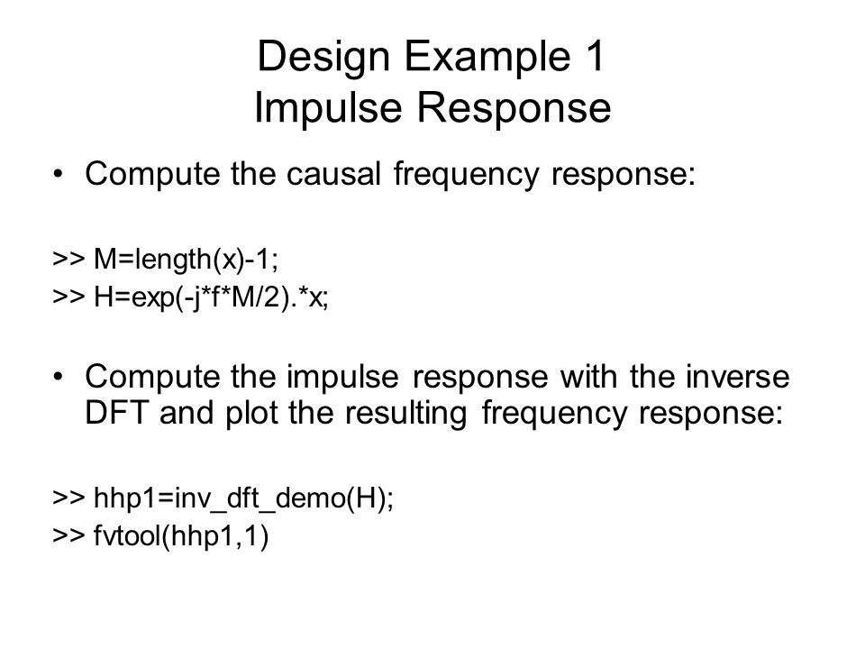Design Example 1 Impulse Response Compute the causal frequency response: >> M=length(x)-1; >> H=exp(-j*f*M/2).*x; Compute the impulse response with th