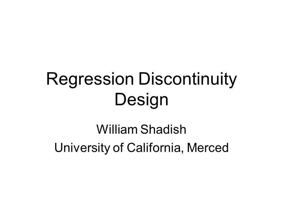 Regression Discontinuity Design William Shadish University of California, Merced