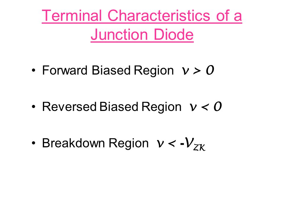 Terminal Characteristics of a Junction Diode Forward Biased Region v > 0 Reversed Biased Region v < 0 Breakdown Region v < - V ZK
