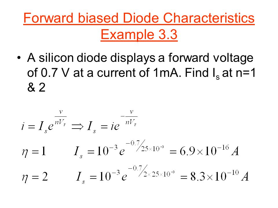 Forward biased Diode Characteristics Example 3.3 A silicon diode displays a forward voltage of 0.7 V at a current of 1mA. Find I s at n=1 & 2