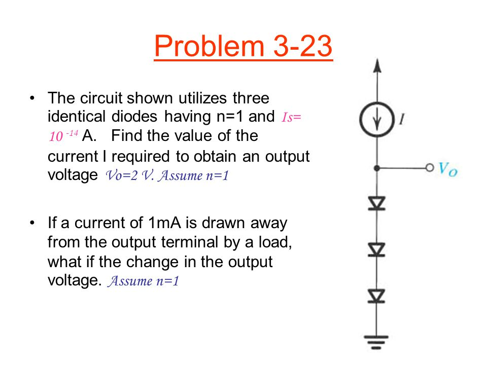 Problem 3-23 The circuit shown utilizes three identical diodes having n=1 and Is= 10 -14 A. Find the value of the current I required to obtain an outp