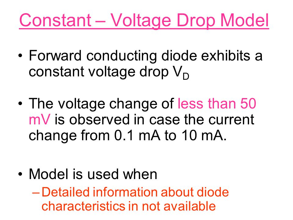 Constant – Voltage Drop Model Forward conducting diode exhibits a constant voltage drop V D The voltage change of less than 50 mV is observed in case