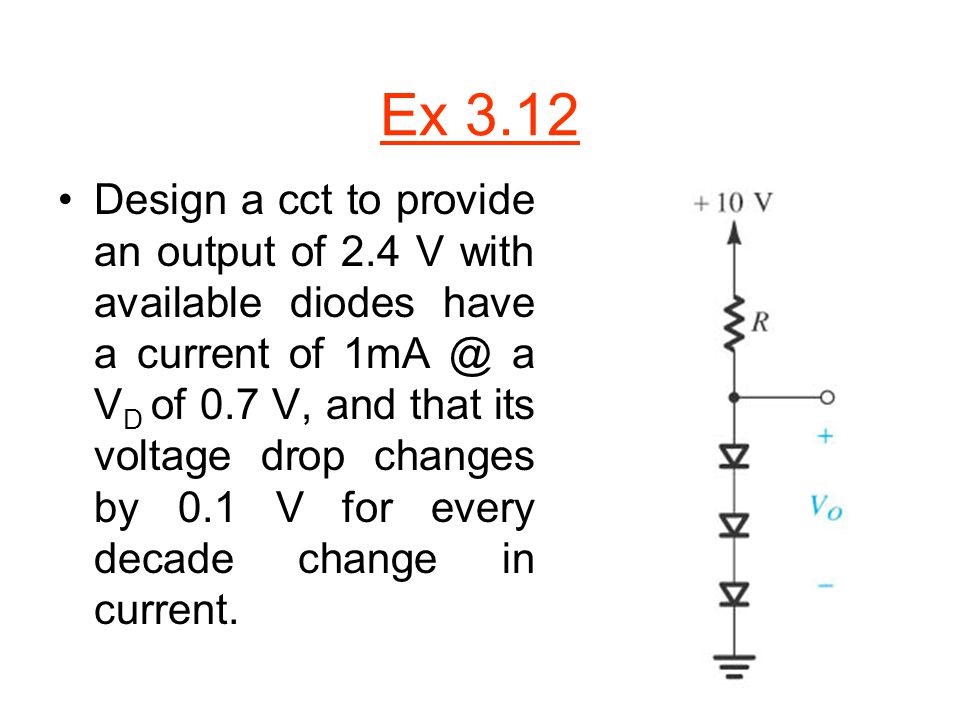Ex 3.12 Design a cct to provide an output of 2.4 V with available diodes have a current of 1mA @ a V D of 0.7 V, and that its voltage drop changes by