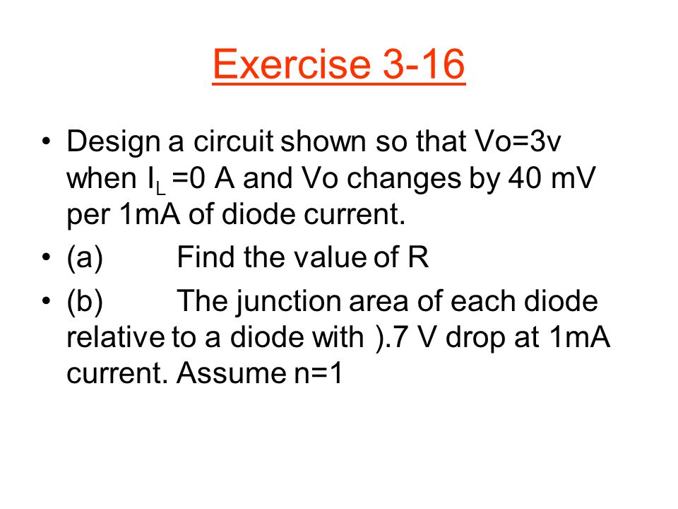 Exercise 3-16 Design a circuit shown so that Vo=3v when I L =0 A and Vo changes by 40 mV per 1mA of diode current. (a) Find the value of R (b)The junc