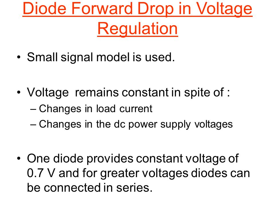 Diode Forward Drop in Voltage Regulation Small signal model is used. Voltage remains constant in spite of : –Changes in load current –Changes in the d