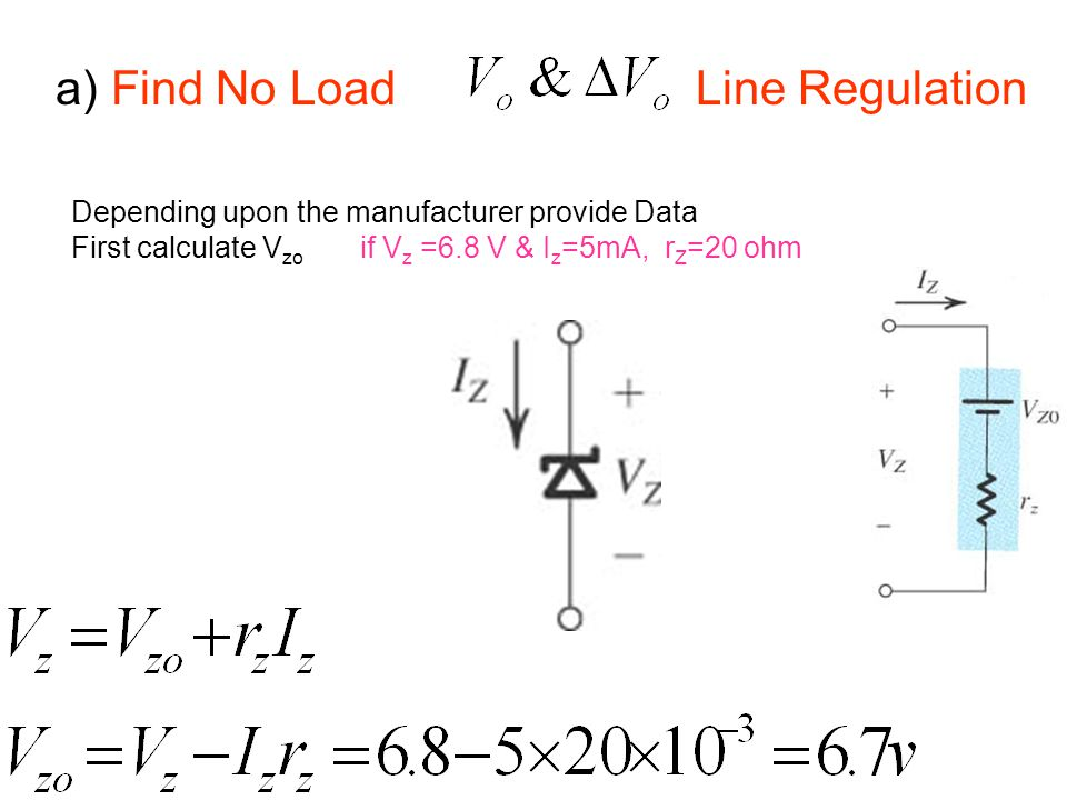 a) Find No Load Line Regulation Depending upon the manufacturer provide Data First calculate V zo if V z =6.8 V & I z =5mA, r Z =20 ohm