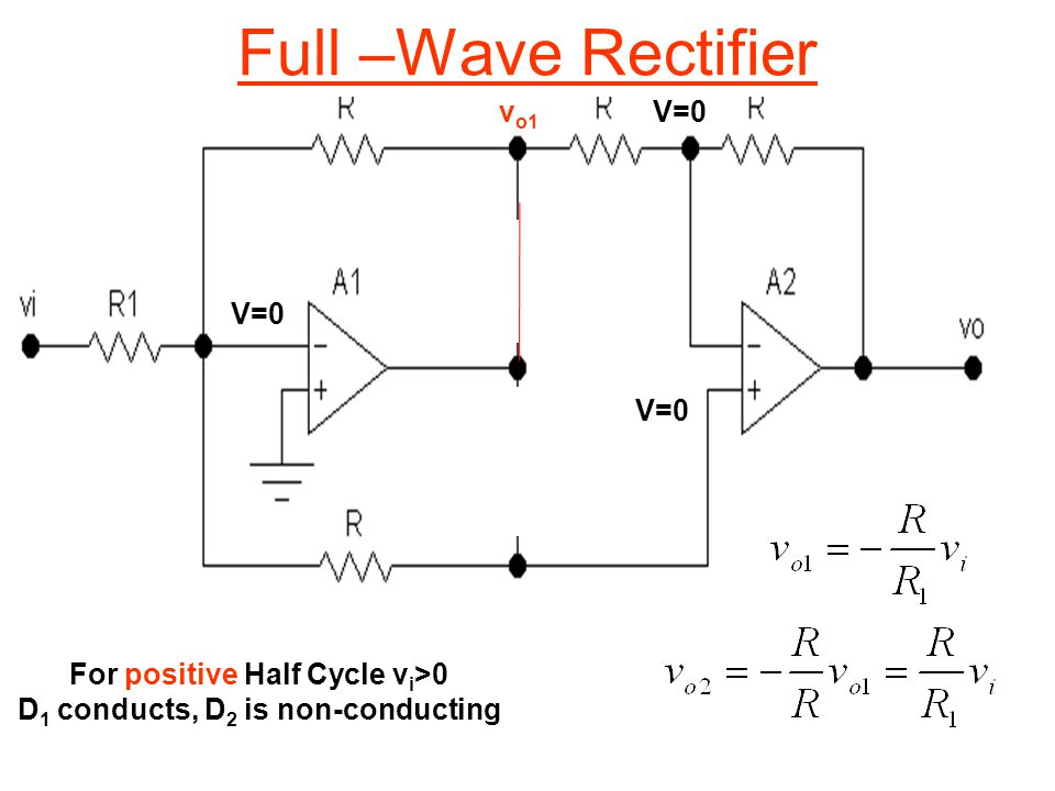 For positive Half Cycle v i >0 D 1 conducts, D 2 is non-conducting V=0 v o1