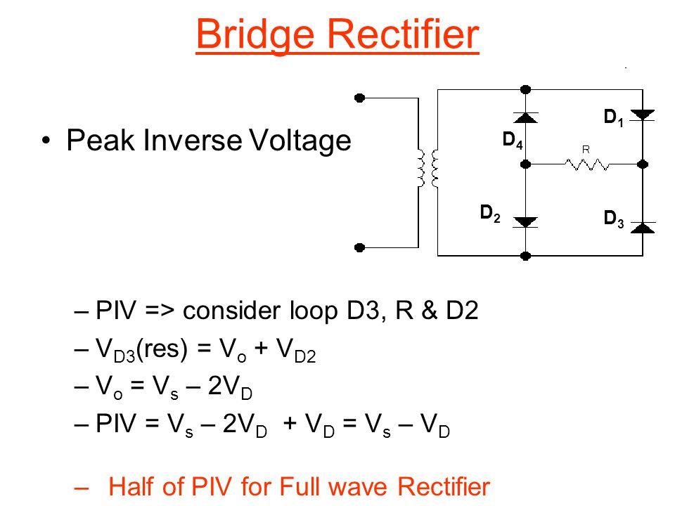 Peak Inverse Voltage –PIV => consider loop D3, R & D2 –V D3 (res) = V o + V D2 –V o = V s – 2V D –PIV = V s – 2V D + V D = V s – V D –Half of PIV for Full wave Rectifier Bridge Rectifier D4D4 D1D1 D2D2 D3D3