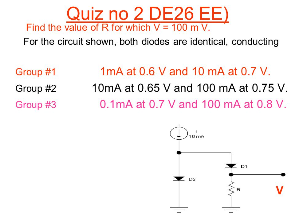 Quiz no 2 DE26 EE) Find the value of R for which V = 100 m V. For the circuit shown, both diodes are identical, conducting Group #1 1mA at 0.6 V and 1