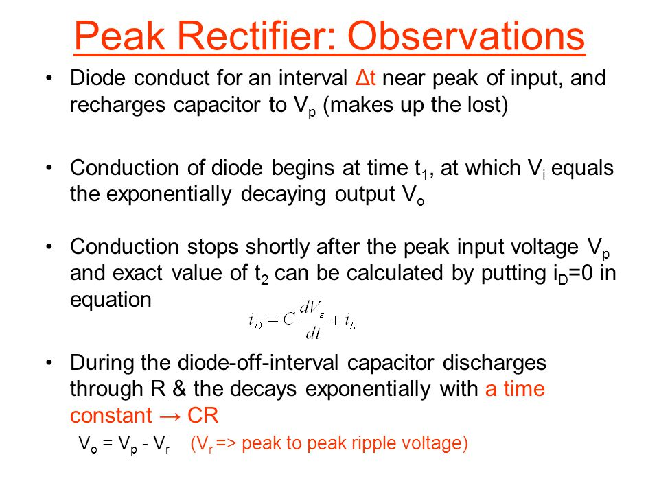 Peak Rectifier: Observations Diode conduct for an interval Δt near peak of input, and recharges capacitor to V p (makes up the lost) Conduction of dio