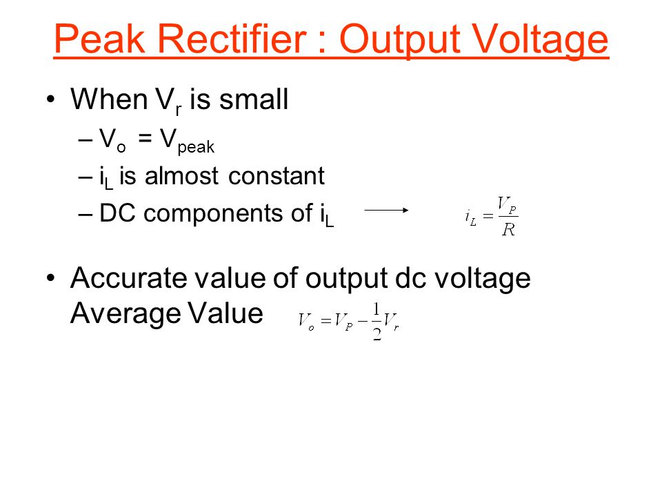 When V r is small –V o = V peak –i L is almost constant –DC components of i L Accurate value of output dc voltage Average Value Peak Rectifier : Outpu