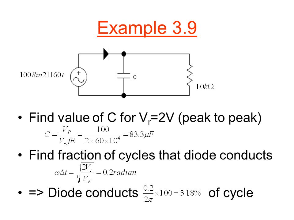 Example 3.9 Find value of C for V r =2V (peak to peak) Find fraction of cycles that diode conducts => Diode conducts of cycle