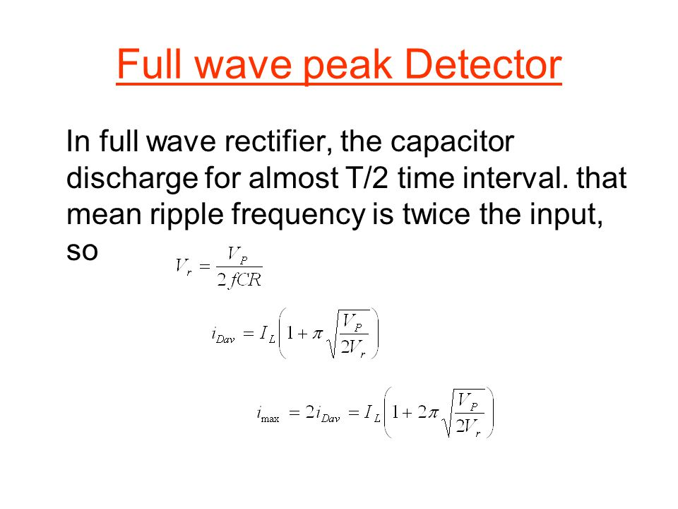 Full wave peak Detector In full wave rectifier, the capacitor discharge for almost T/2 time interval. that mean ripple frequency is twice the input, s