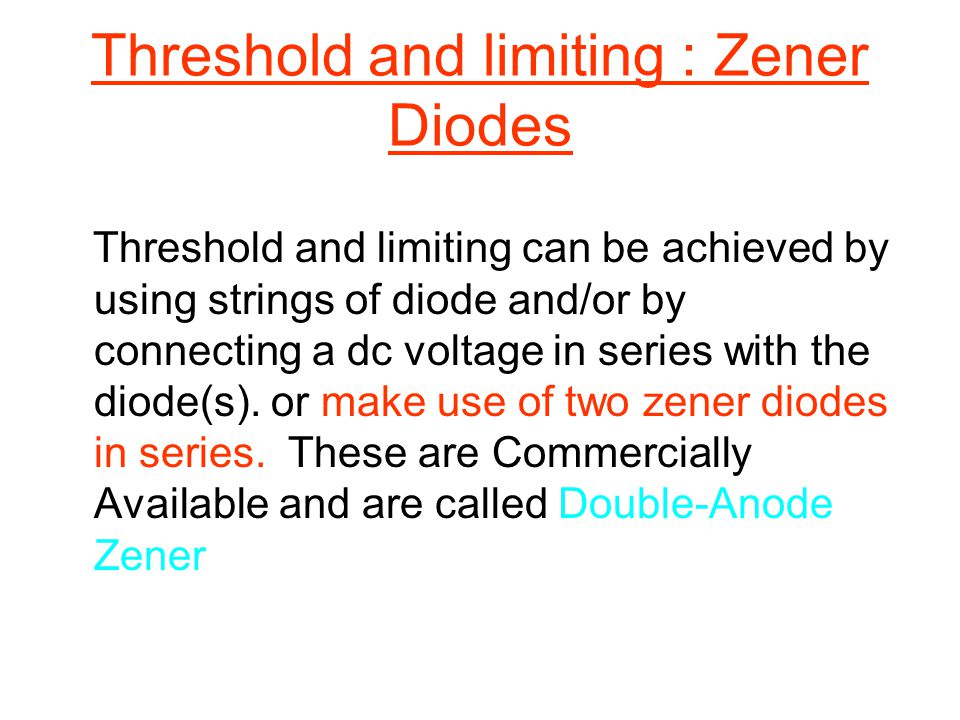Threshold and limiting : Zener Diodes Threshold and limiting can be achieved by using strings of diode and/or by connecting a dc voltage in series wit