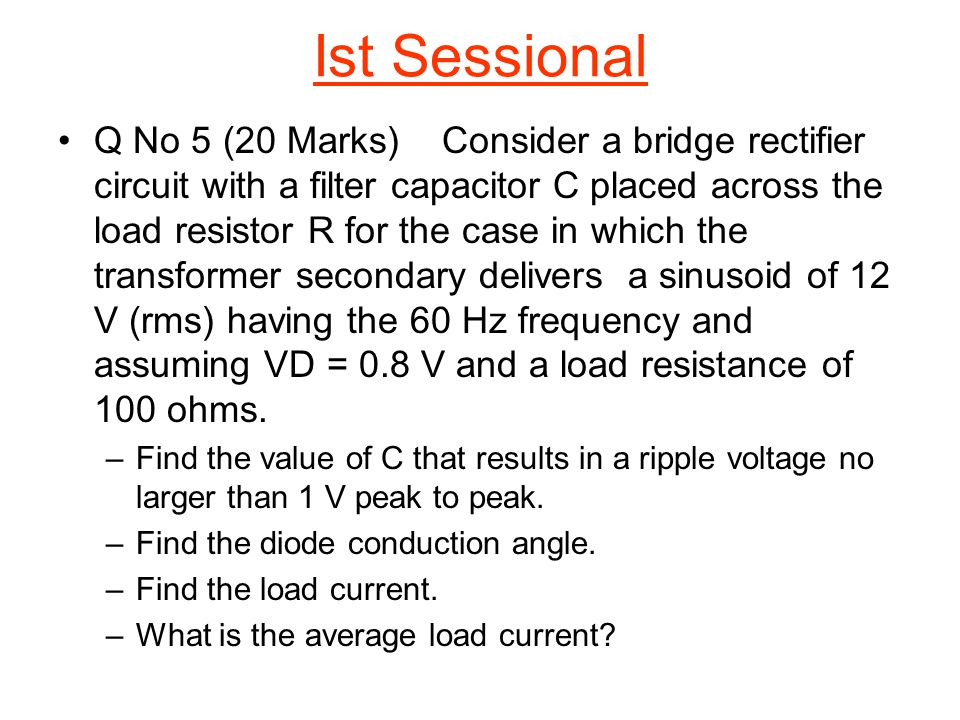 Q No 5 (20 Marks)Consider a bridge rectifier circuit with a filter capacitor C placed across the load resistor R for the case in which the transformer