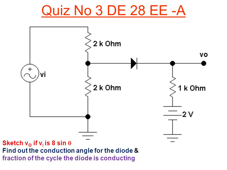 Quiz No 3 DE 28 EE -A Sketch v O if v i is 8 sin  Find out the conduction angle for the diode & fraction of the cycle the diode is conducting