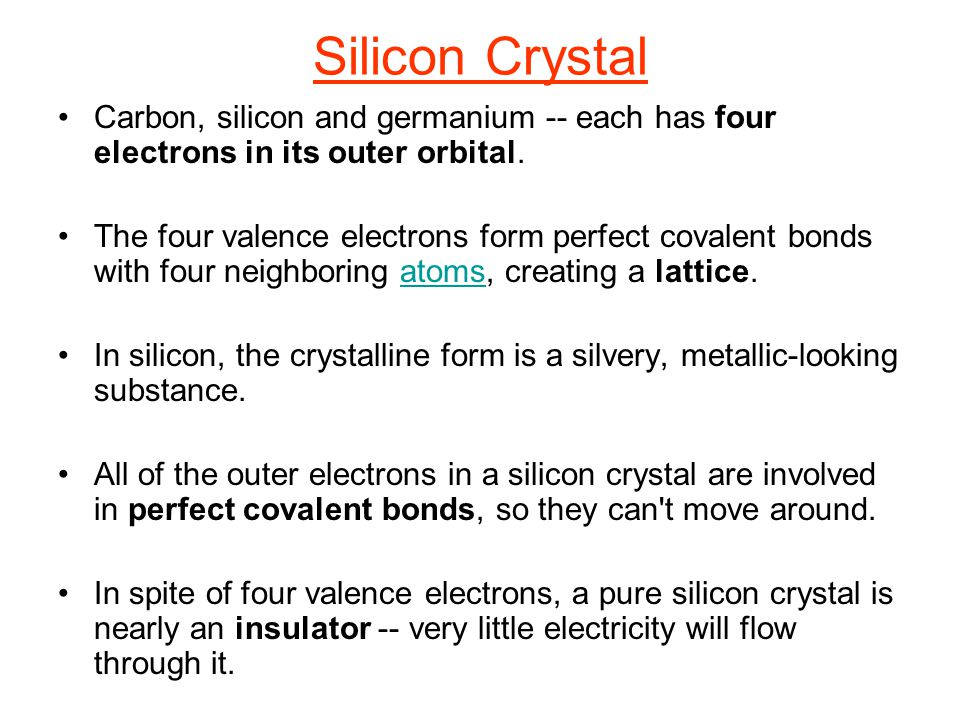 Silicon Crystal Carbon, silicon and germanium -- each has four electrons in its outer orbital. The four valence electrons form perfect covalent bonds