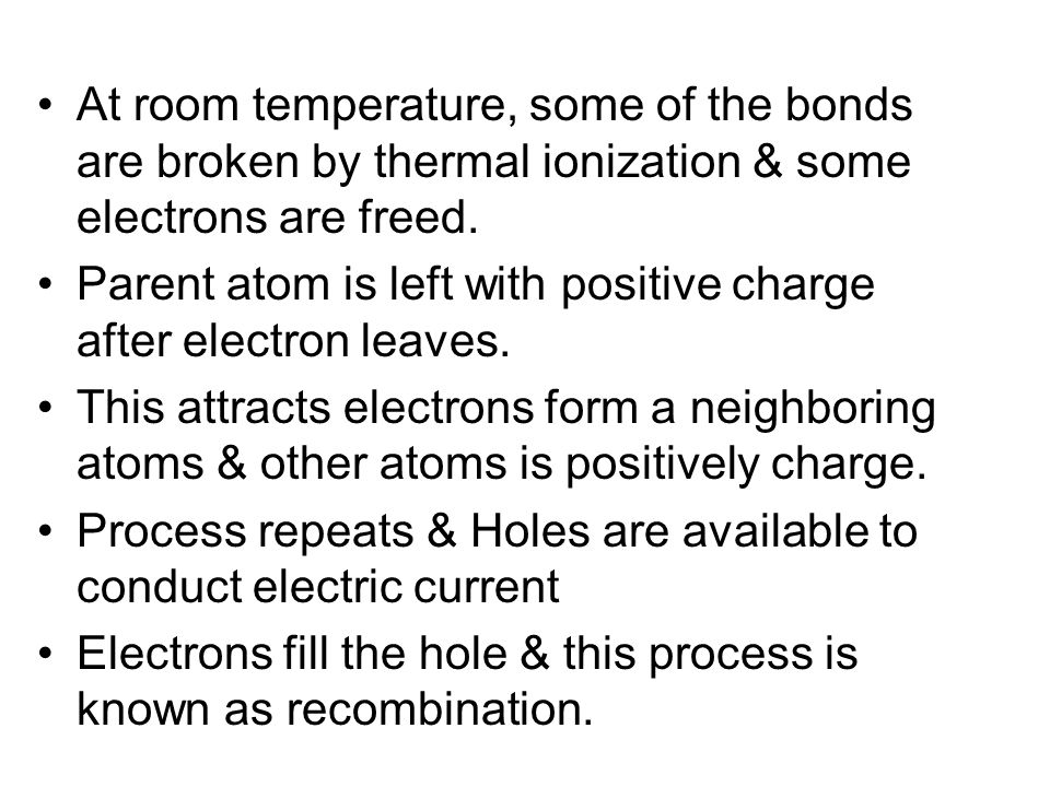 At room temperature, some of the bonds are broken by thermal ionization & some electrons are freed. Parent atom is left with positive charge after ele