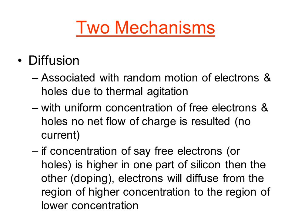 Two Mechanisms Diffusion –Associated with random motion of electrons & holes due to thermal agitation –with uniform concentration of free electrons &