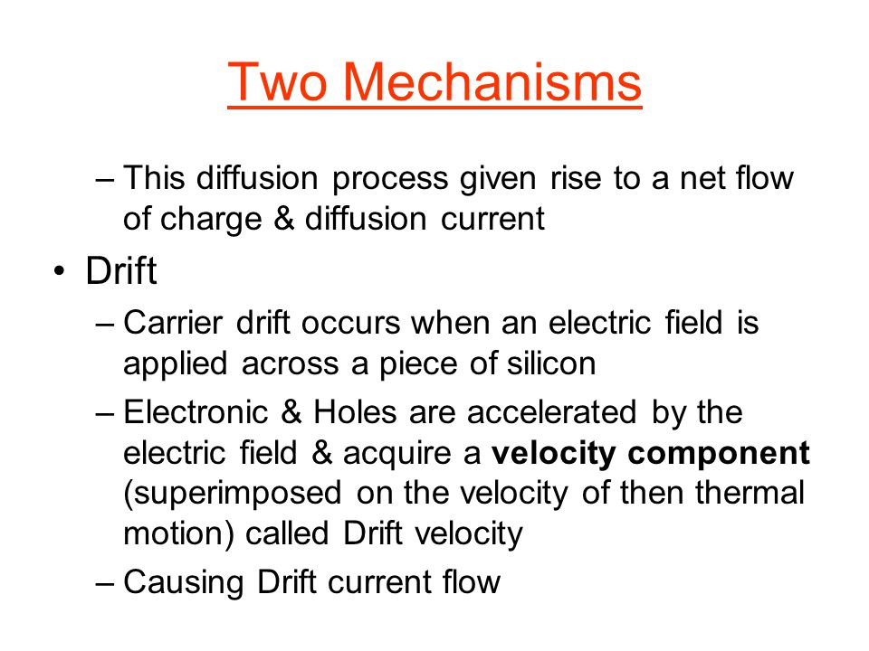 Two Mechanisms –This diffusion process given rise to a net flow of charge & diffusion current Drift –Carrier drift occurs when an electric field is ap