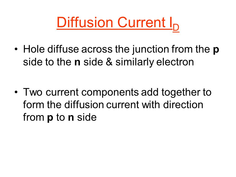 Diffusion Current I D Hole diffuse across the junction from the p side to the n side & similarly electron Two current components add together to form