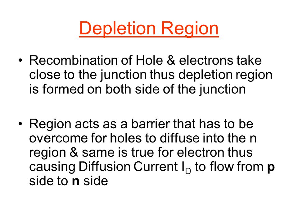 Depletion Region Recombination of Hole & electrons take close to the junction thus depletion region is formed on both side of the junction Region acts