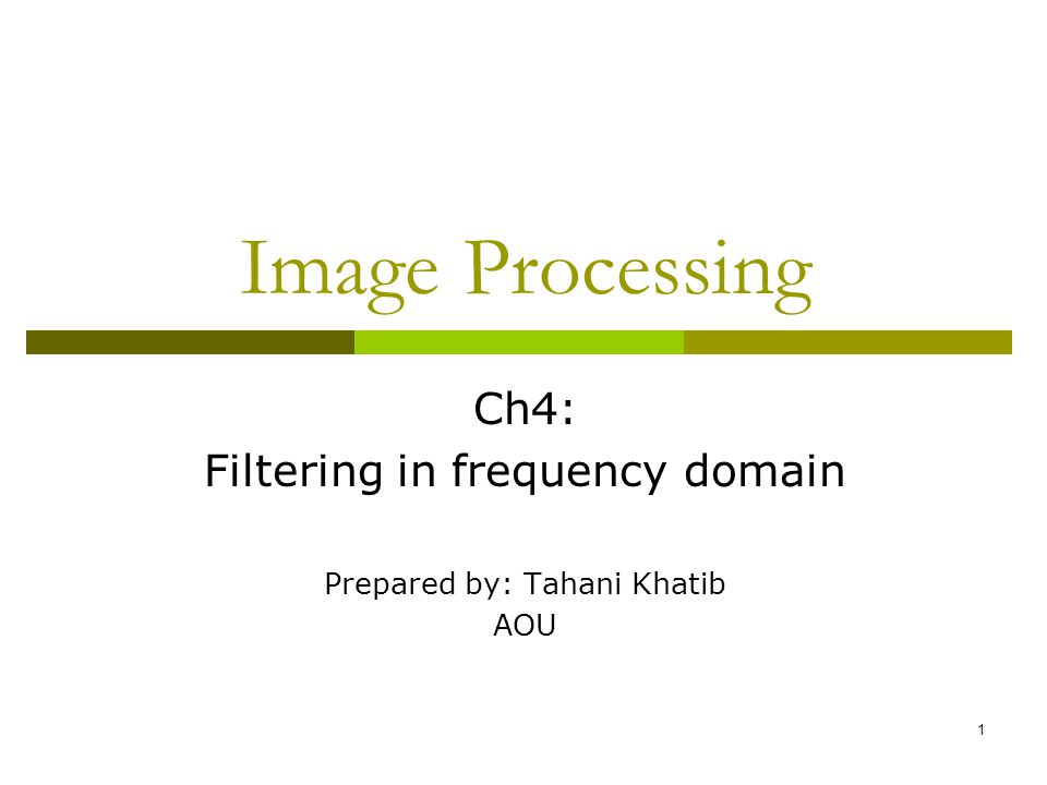 1 Image Processing Ch4: Filtering in frequency domain Prepared by: Tahani Khatib AOU