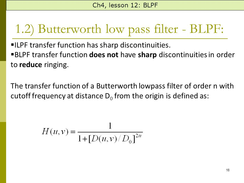 18 1.2) Butterworth low pass filter - BLPF: Ch4, lesson 12: BLPF  ILPF transfer function has sharp discontinuities.