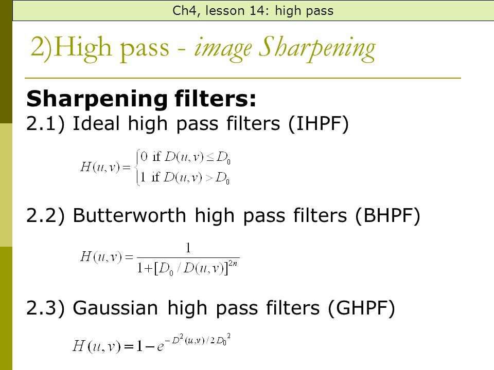 Sharpening filters: 2.1) Ideal high pass filters (IHPF) 2.2) Butterworth high pass filters (BHPF) 2.3) Gaussian high pass filters (GHPF) 2)High pass - image Sharpening Ch4, lesson 14: high pass