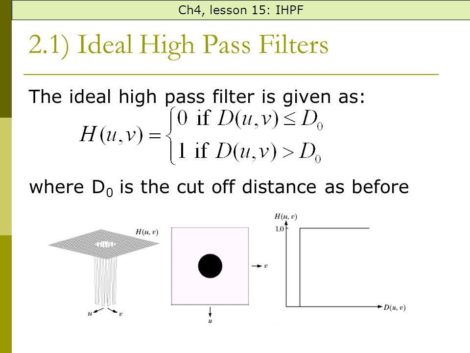 2.1) Ideal High Pass Filters The ideal high pass filter is given as: where D 0 is the cut off distance as before Ch4, lesson 15: IHPF
