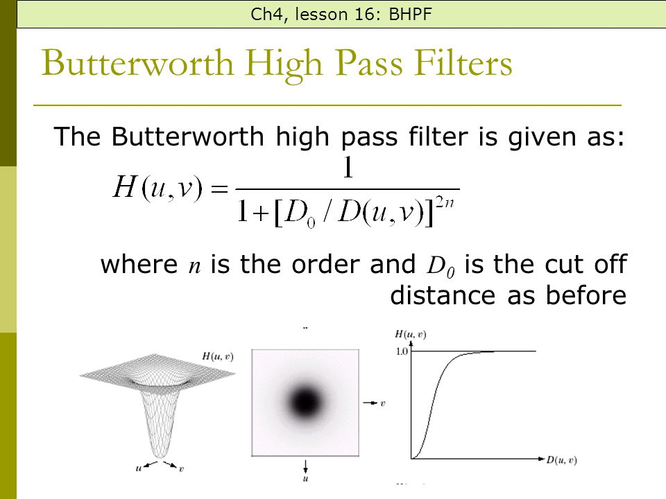 Butterworth High Pass Filters The Butterworth high pass filter is given as: where n is the order and D 0 is the cut off distance as before Ch4, lesson 16: BHPF