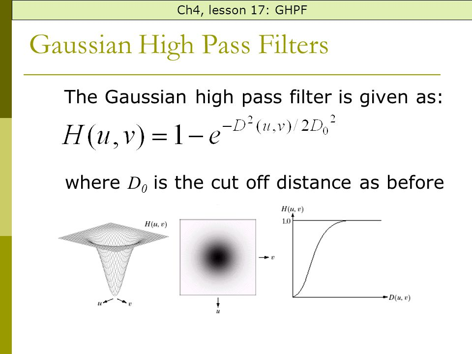 Gaussian High Pass Filters The Gaussian high pass filter is given as: where D 0 is the cut off distance as before Ch4, lesson 17: GHPF