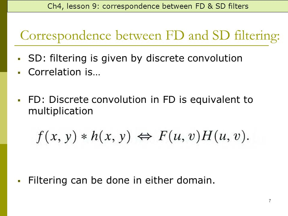 7 Correspondence between FD and SD filtering:  SD: filtering is given by discrete convolution  Correlation is…  FD: Discrete convolution in FD is equivalent to multiplication  Filtering can be done in either domain.
