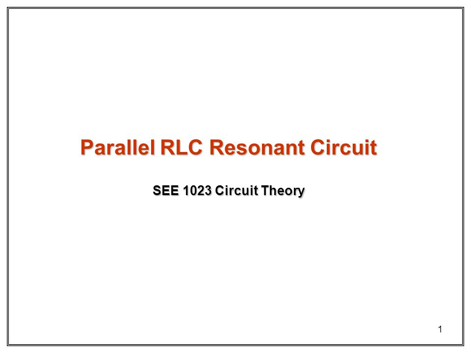 1 SEE 1023 Circuit Theory Parallel RLC Resonant Circuit