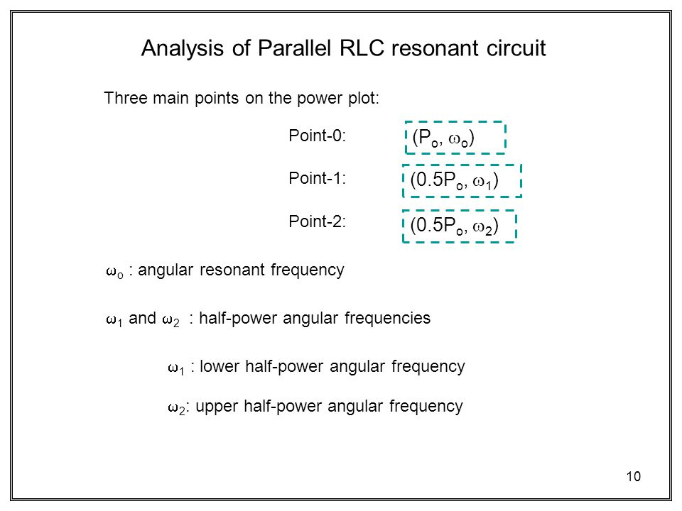 10 Three main points on the power plot: Analysis of Parallel RLC resonant circuit  o : angular resonant frequency  1 and  2 : half-power angular frequencies  1 : lower half-power angular frequency  2 : upper half-power angular frequency Point-0: Point-1: Point-2: (P o,  o ) (0.5P o,  1 ) (0.5P o,  2 )