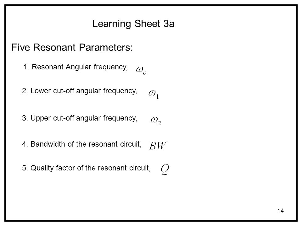14 Learning Sheet 3a Five Resonant Parameters: 1. Resonant Angular frequency, 2.