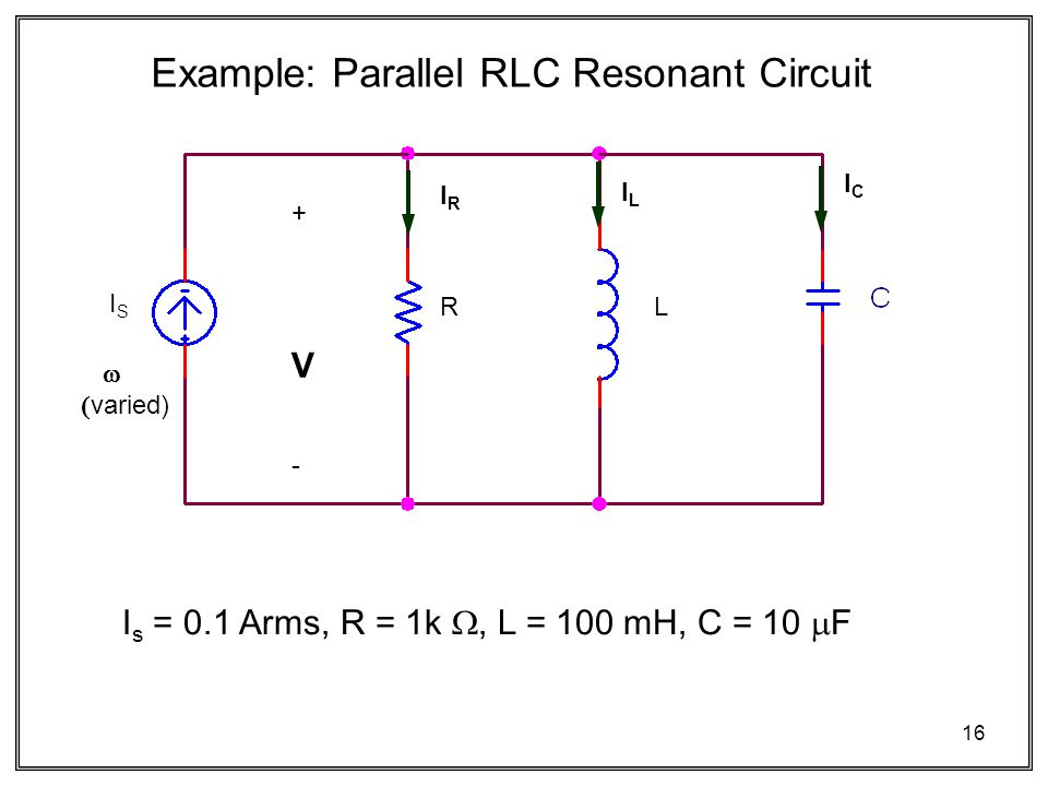 16 Example: Parallel RLC Resonant Circuit I s = 0.1 Arms, R = 1k , L = 100 mH, C = 10  F RL ISIS   varied) +V-+V- IRIR ILIL ICIC