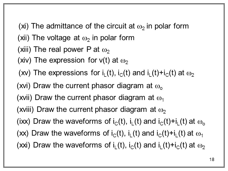 18 (xii) The voltage at  2 in polar form (xiii) The real power P at  2 (xiv) The expression for v(t) at  2 (xv) The expressions for i L (t), i C (t) and i L (t)+i C (t) at  2 (xi) The admittance of the circuit at  2 in polar form (xvi) Draw the current phasor diagram at  o (xvii) Draw the current phasor diagram at  1 (xviii) Draw the current phasor diagram at  2 (ixx) Draw the waveforms of i C (t), i L (t) and i C (t)+i L (t) at  o (xx) Draw the waveforms of i C (t), i L (t) and i C (t)+i L (t) at  1 (xxi) Draw the waveforms of i L (t), i C (t) and i L (t)+i C (t) at  2