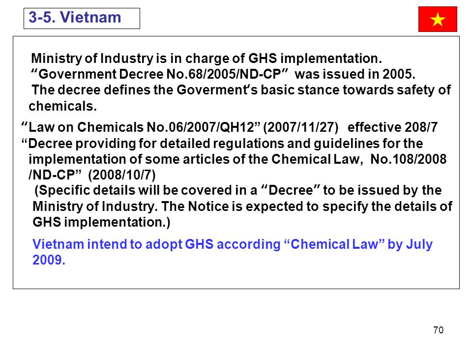 """70 Ministry of Industry is in charge of GHS implementation. """"Government Decree No.68/2005/ND-CP"""" was issued in 2005. The decree defines the Goverment'"""