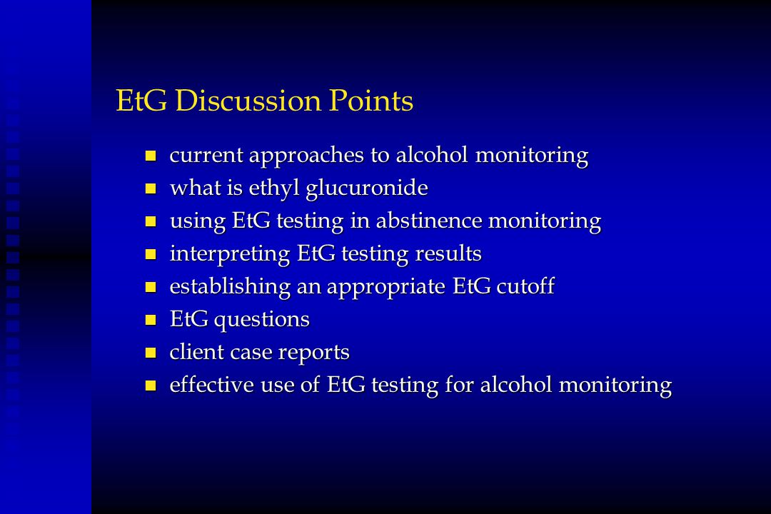 EtG Discussion Points n current approaches to alcohol monitoring n what is ethyl glucuronide n using EtG testing in abstinence monitoring n interpreti