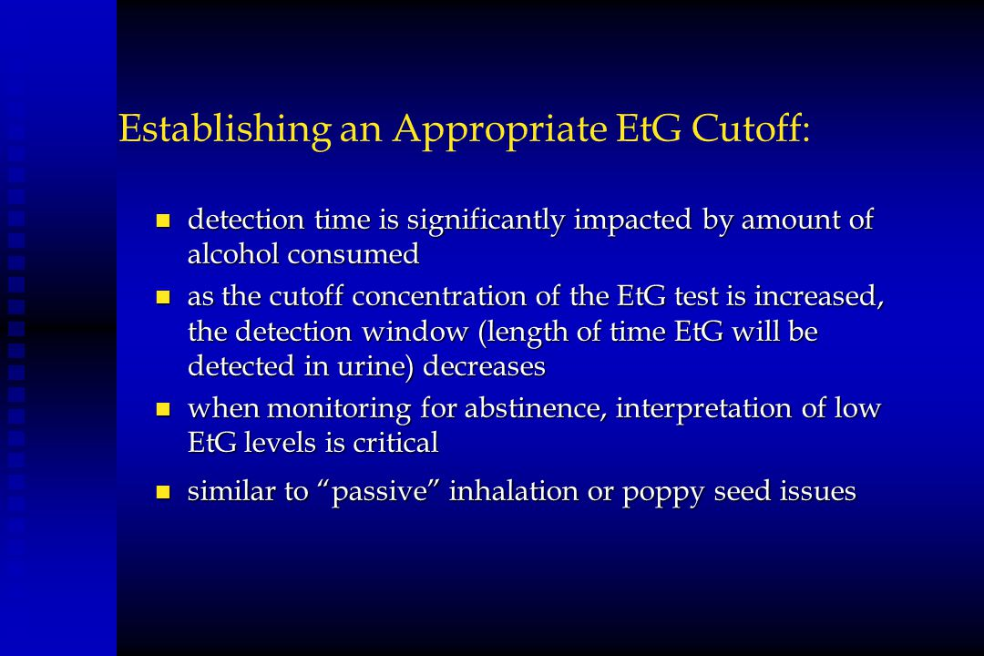 Establishing an Appropriate EtG Cutoff: n detection time is significantly impacted by amount of alcohol consumed n as the cutoff concentration of the