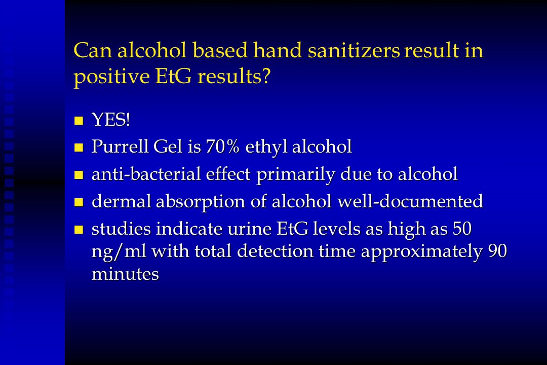 Can alcohol based hand sanitizers result in positive EtG results? n YES! n Purrell Gel is 70% ethyl alcohol n anti-bacterial effect primarily due to a