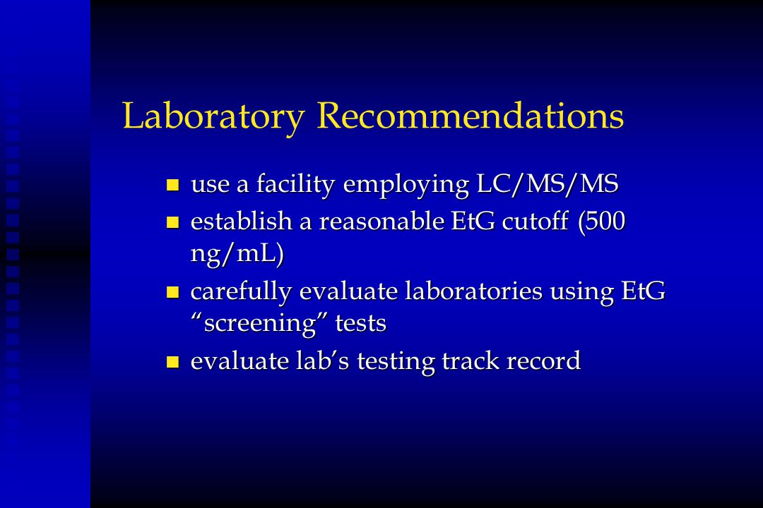 Laboratory Recommendations n use a facility employing LC/MS/MS n establish a reasonable EtG cutoff (500 ng/mL) n carefully evaluate laboratories using