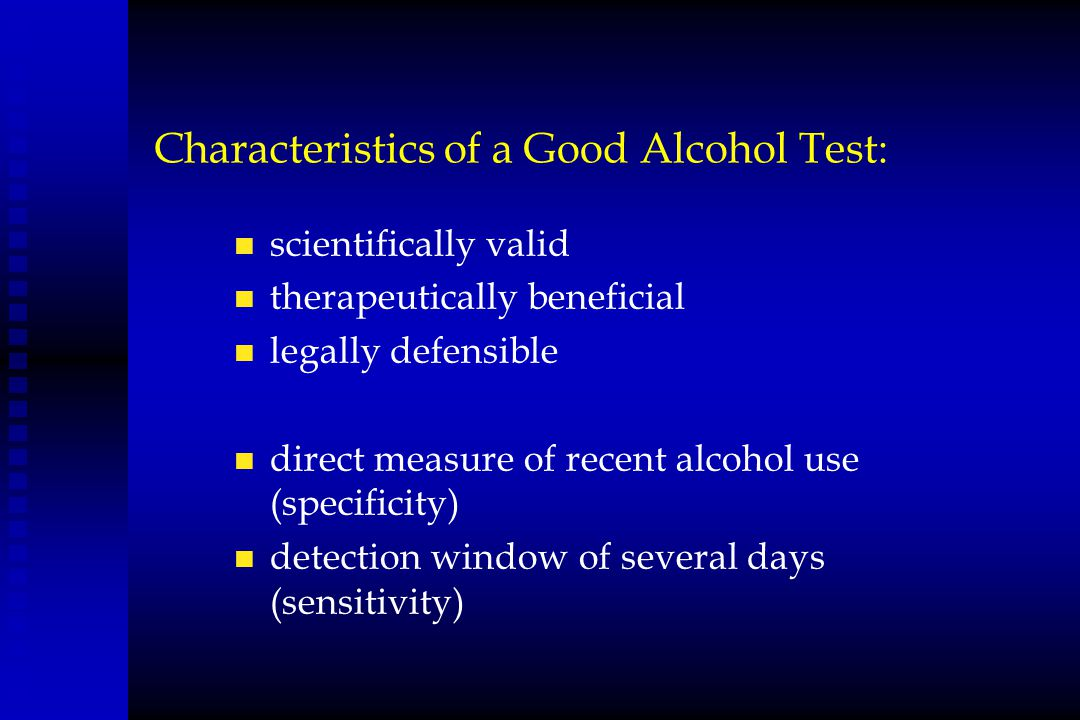 Characteristics of a Good Alcohol Test: n scientifically valid n therapeutically beneficial n legally defensible n direct measure of recent alcohol us