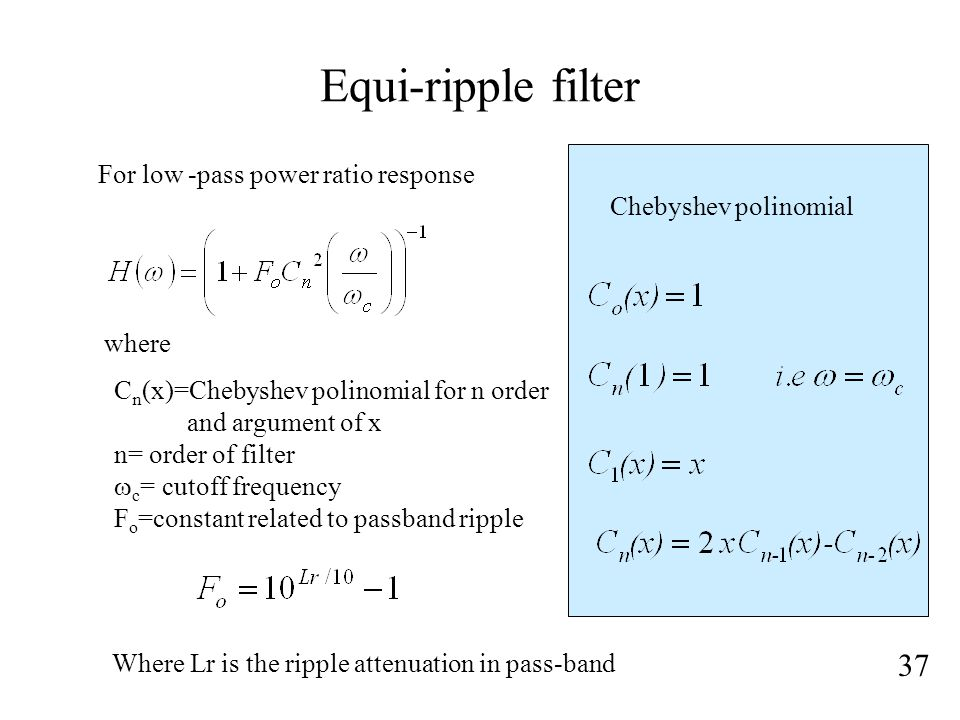 Equi-ripple filter 37 For low -pass power ratio response where C n (x)=Chebyshev polinomial for n order and argument of x n= order of filter  c = cutoff frequency F o =constant related to passband ripple Chebyshev polinomial Where Lr is the ripple attenuation in pass-band